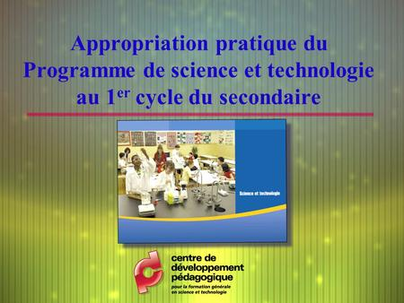 Appropriation pratique du Programme de science et technologie au 1 er cycle du secondaire.