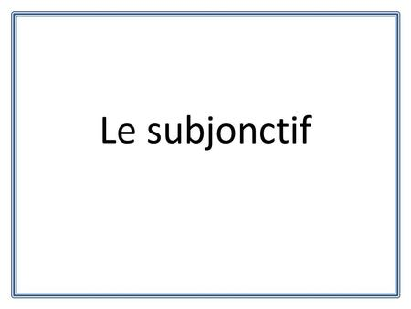 Le subjonctif. Quest-ce que le subjonctif? The subjunctive is a mood, and not a tense. What does that mean? That means that you are still speaking in.