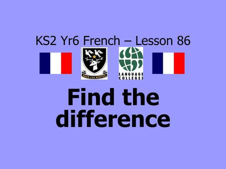 KS2 Yr6 French – Lesson 86 Find the difference. LEARNING OBJECTIVE To be able to listen and respond to classroom instructions.