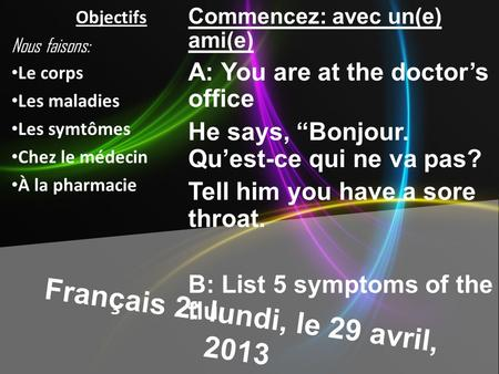 Français 2: lundi, le 29 avril, 2013 Commencez: avec un(e) ami(e) A: You are at the doctors office He says, Bonjour. Quest-ce qui ne va pas? Tell him.