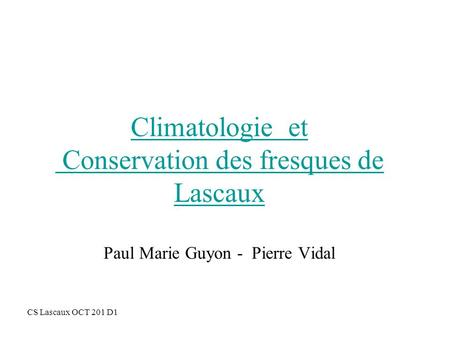 Climatologie et Conservation des fresques de Lascaux Paul Marie Guyon - Pierre Vidal Introduction : Introduction CS Lascaux OCT 201 D1.