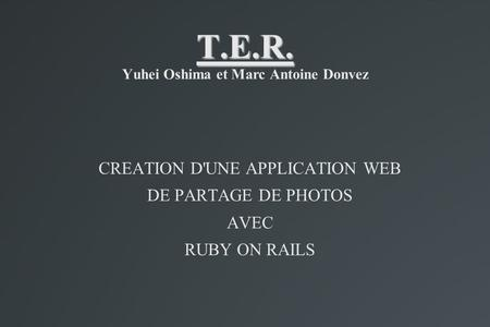 T.E.R. T.E.R. Yuhei Oshima et Marc Antoine Donvez CREATION D'UNE APPLICATION WEB DE PARTAGE DE PHOTOS AVEC RUBY ON RAILS.