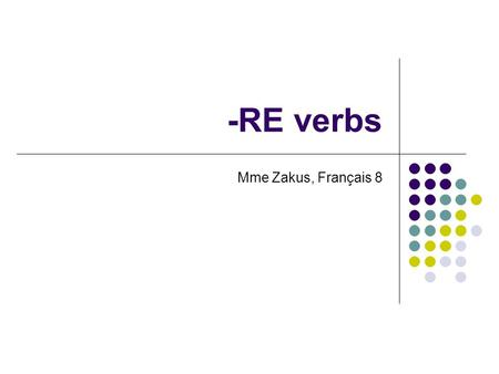 -RE verbs Mme Zakus, Français 8. Conjugating –RE verbs To conjugate an –RE verb, these are the steps: Identify the –RE ending in the verb: attendre Drop.