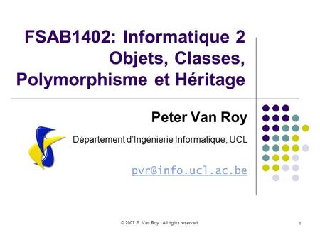 © 2007 P. Van Roy. All rights reserved. 1 FSAB1402: Informatique 2 Objets, Classes, Polymorphisme et Héritage Peter Van Roy Département dIngénierie Informatique,
