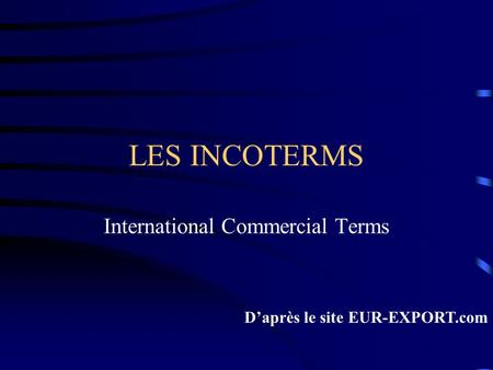 LES INCOTERMS International Commercial Terms D'après le site EUR-EXPORT.com.