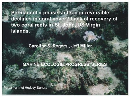 Permanent « phase shifts » or reversible declines in coral cover? Lack of recovery of two coral reefs in St. John, US Virgin Islands. Caroline S. Rogers,
