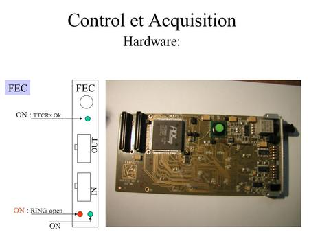 Control et Acquisition Hardware: FEC ON : TTCRx Ok ON : RING open FEC OUT IN ON.