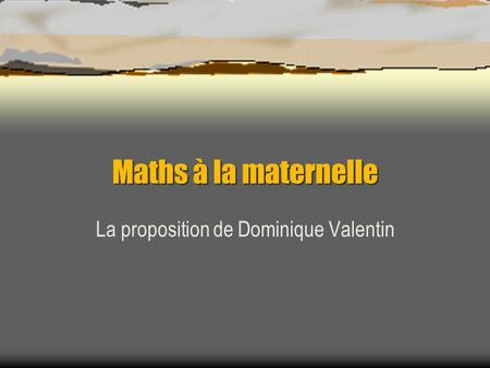 Maths à la maternelle La proposition de Dominique Valentin.