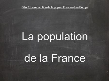 La population de la France Géo 3: La répartition de la pop en France et en Europe.