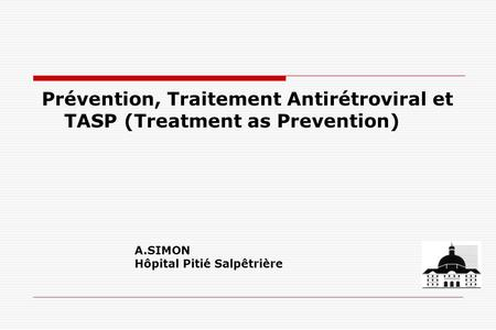 Prévention, Traitement Antirétroviral et TASP (Treatment as Prevention) A.SIMON Hôpital Pitié Salpêtrière.