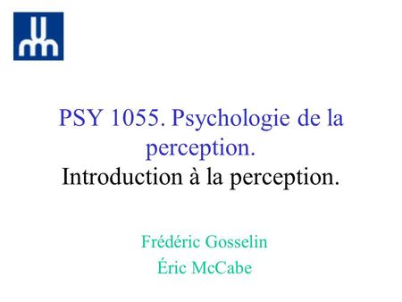 PSY 1055. Psychologie de la perception. Introduction à la perception. Frédéric Gosselin Éric McCabe.