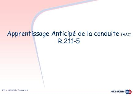 Apprentissage Anticipé de la conduite (AAC) R.211-5 IPTL – UACSE/LP– Octobre 2010.