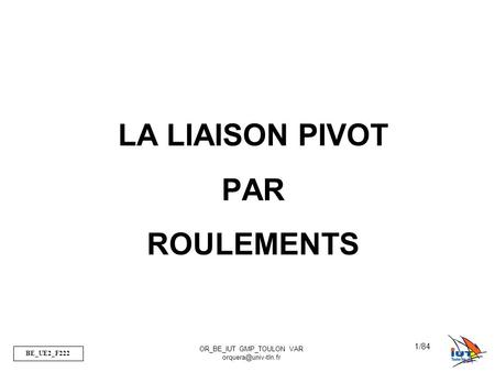 BE_UE2_F222 OR_BE_IUT GMP_TOULON VAR 1/84 LA LIAISON PIVOT PAR ROULEMENTS.