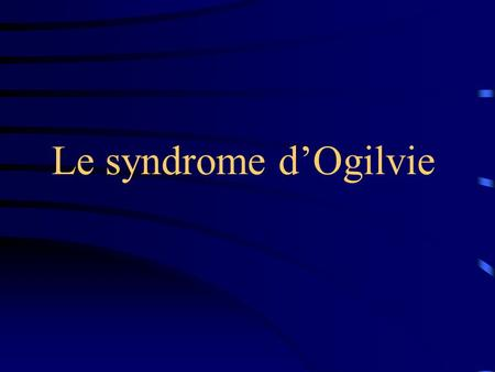 Le syndrome d'Ogilvie.