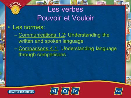 6 Les verbes Pouvoir et Vouloir •Les normes: –Communications 1.2: Understanding the written and spoken language –Comparisons 4.1: Understanding language.