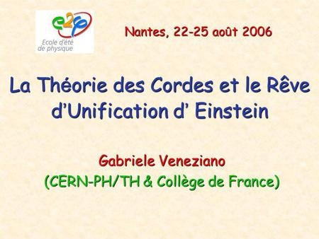 La Th é orie des Cordes et le Rêve d ' Unification d ' Einstein Gabriele Veneziano (CERN-PH/TH & Collège de France) Nantes, 22-25 ao û t 2006.