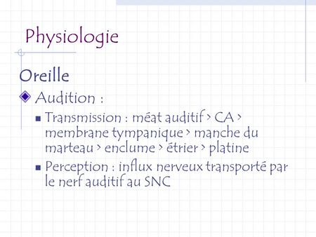 Physiologie Oreille Audition :  Transmission : méat auditif > CA > membrane tympanique > manche du marteau > enclume > étrier > platine  Perception :