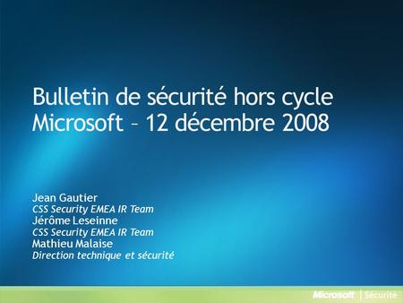 Bulletin de sécurité hors cycle Microsoft – 12 décembre 2008 Jean Gautier CSS Security EMEA IR Team Jérôme Leseinne CSS Security EMEA IR Team Mathieu Malaise.