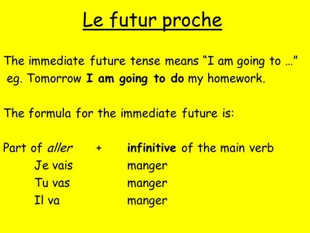 "Le futur proche The immediate future tense means ""I am going to …"" eg. Tomorrow I am going to do my homework. The formula for the immediate future is:"