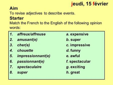 Aim To revise adjectives to describe events. Starter Match the French to the English of the following opinion words: 1.affreux/affreuse a. expensive 2.amusant(e)