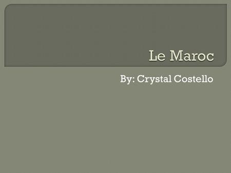 Le Maroc By: Crystal Costello.
