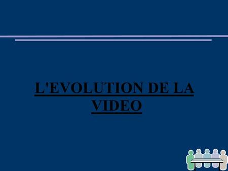 L'EVOLUTION DE LA VIDEO.
