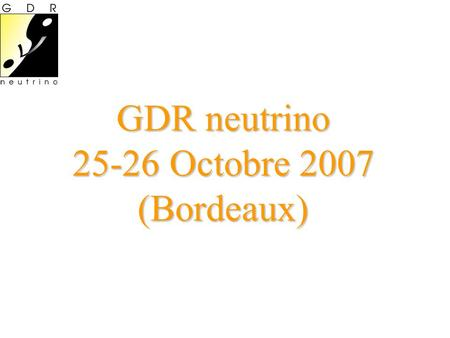 GDR neutrino Octobre 2007 (Bordeaux)