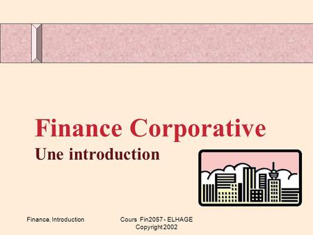 Finance, IntroductionCours Fin2057 - ELHAGE Copyright 2002 Finance Corporative Une introduction.