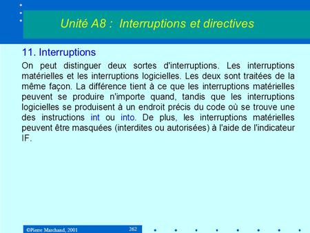 ©Pierre Marchand, 2001 262 11. Interruptions On peut distinguer deux sortes d'interruptions. Les interruptions matérielles et les interruptions logicielles.