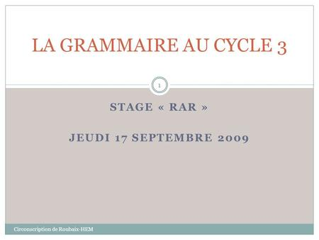 STAGE « RAR » JEUDI 17 SEPTEMBRE 2009 Circonscription de Roubaix-HEM LA GRAMMAIRE AU CYCLE 3 1.