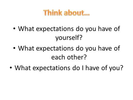• What expectations do you have of yourself? • What expectations do you have of each other? • What expectations do I have of you?