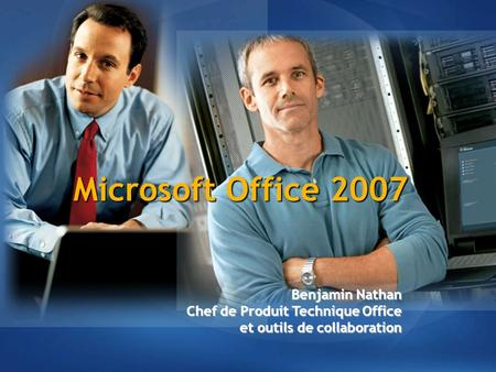 Microsoft Office 2007 Benjamin Nathan Chef de Produit Technique Office et outils de collaboration.
