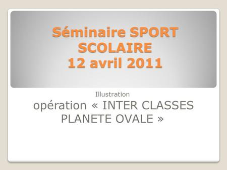 Séminaire SPORT SCOLAIRE 12 avril 2011 Illustration opération « INTER CLASSES PLANETE OVALE »