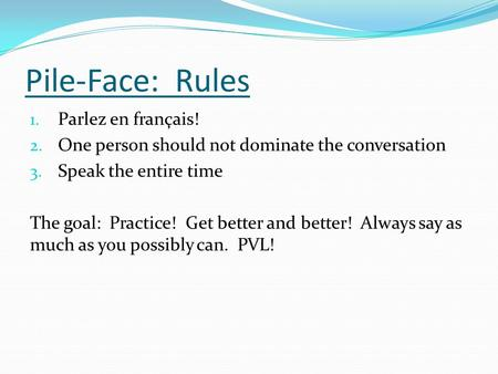 Pile-Face: Rules 1. Parlez en français! 2. One person should not dominate the conversation 3. Speak the entire time The goal: Practice! Get better and.