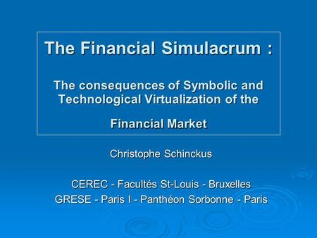 The Financial Simulacrum : The consequences of Symbolic and Technological Virtualization of the Financial Market Christophe Schinckus CEREC - Facultés.