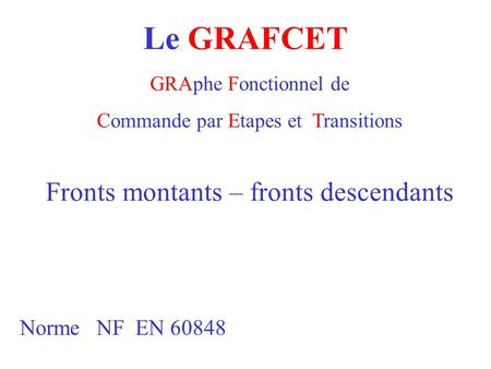 Le GRAFCET GRAphe Fonctionnel de Commande par Etapes et Transitions Norme NF EN 60848 Fronts montants – fronts descendants.
