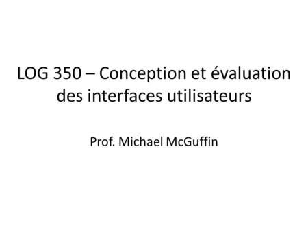 LOG 350 – Conception et évaluation des interfaces utilisateurs Prof. Michael McGuffin.