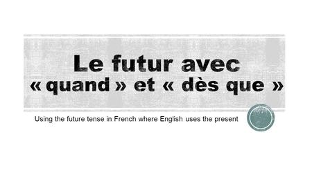 Using the future tense in French where English uses the present.