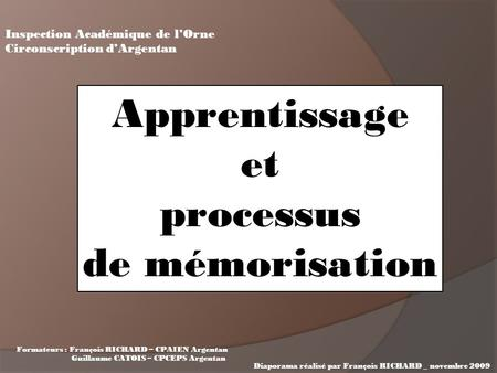 Apprentissage et processus de mémorisation Inspection Académique de l'Orne Circonscription d'Argentan Formateurs : François RICHARD – CPAIEN Argentan Guillaume.