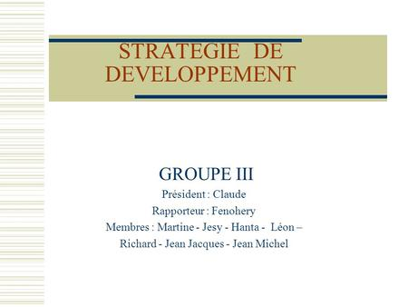 STRATEGIE DE DEVELOPPEMENT GROUPE III Président : Claude Rapporteur : Fenohery Membres : Martine - Jesy - Hanta - Léon – Richard - Jean Jacques - Jean.