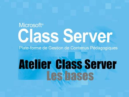 Atelier Class Server Les bases. Section 1: Introduction.