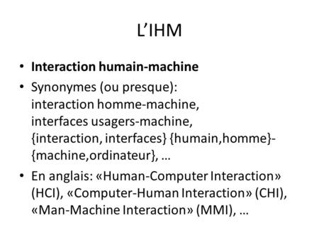 L'IHM • Interaction humain-machine • Synonymes (ou presque): interaction homme-machine, interfaces usagers-machine, {interaction, interfaces} {humain,homme}-