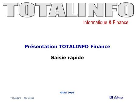 Informatique & Finance LTI Softinvest TOTALINFO – Mars 2010 MARS 2010 Présentation TOTALINFO Finance Saisie rapide.
