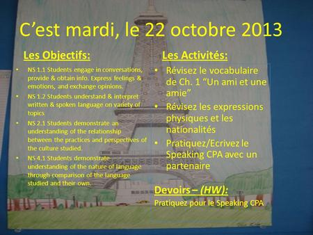 C'est mardi, le 22 octobre 2013 Les Objectifs: • NS 1.1 Students engage in conversations, provide & obtain info. Express feelings & emotions, and exchange.