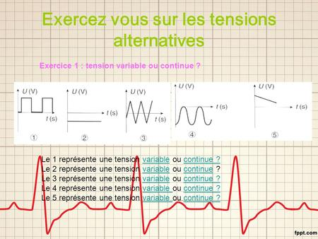 Exercez vous sur les tensions alternatives Exercice 1 : tension variable ou continue ? Le 1 représente une tension variable ou continue ?variablecontinue.