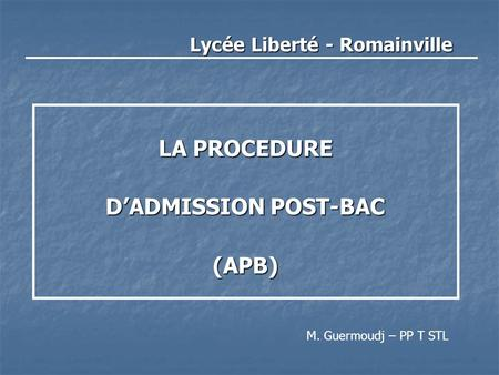 Lycée Liberté - Romainville LA PROCEDURE D'ADMISSION POST-BAC (APB) M. Guermoudj – PP T STL.