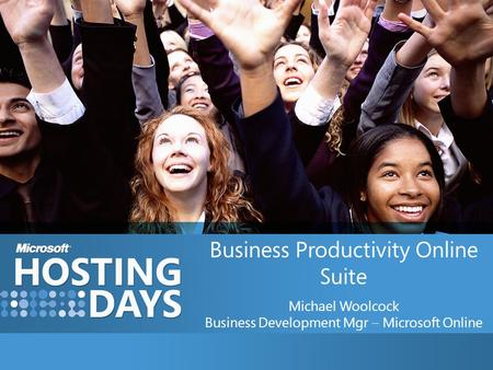Business Productivity Online Suite Michael Woolcock Business Development Mgr – Microsoft Online.