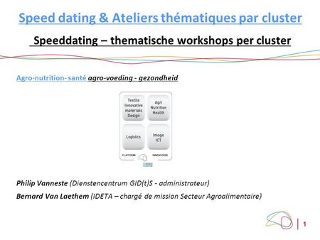 1 Speed dating & Ateliers thématiques par cluster Speeddating – thematische workshops per cluster Agro-nutrition- santé agro-voeding - gezondheid Philip.