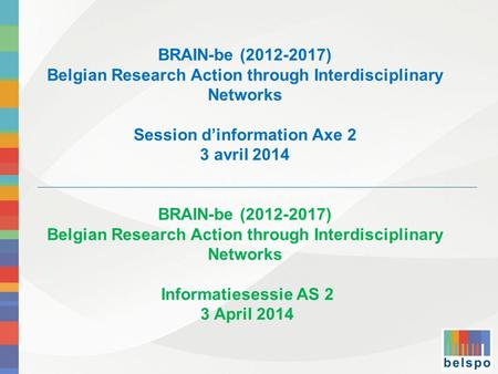 BRAIN-be (2012-2017) Belgian Research Action through Interdisciplinary Networks Session d'information Axe 2 3 avril 2014 BRAIN-be (2012-2017) Belgian Research.