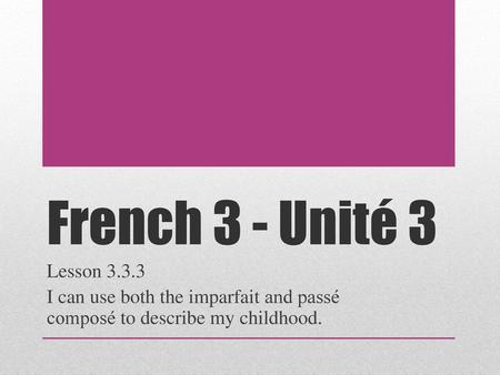 French 3 - Unité 3 Lesson 3.3.3 I can use both the imparfait and passé composé to describe my childhood.